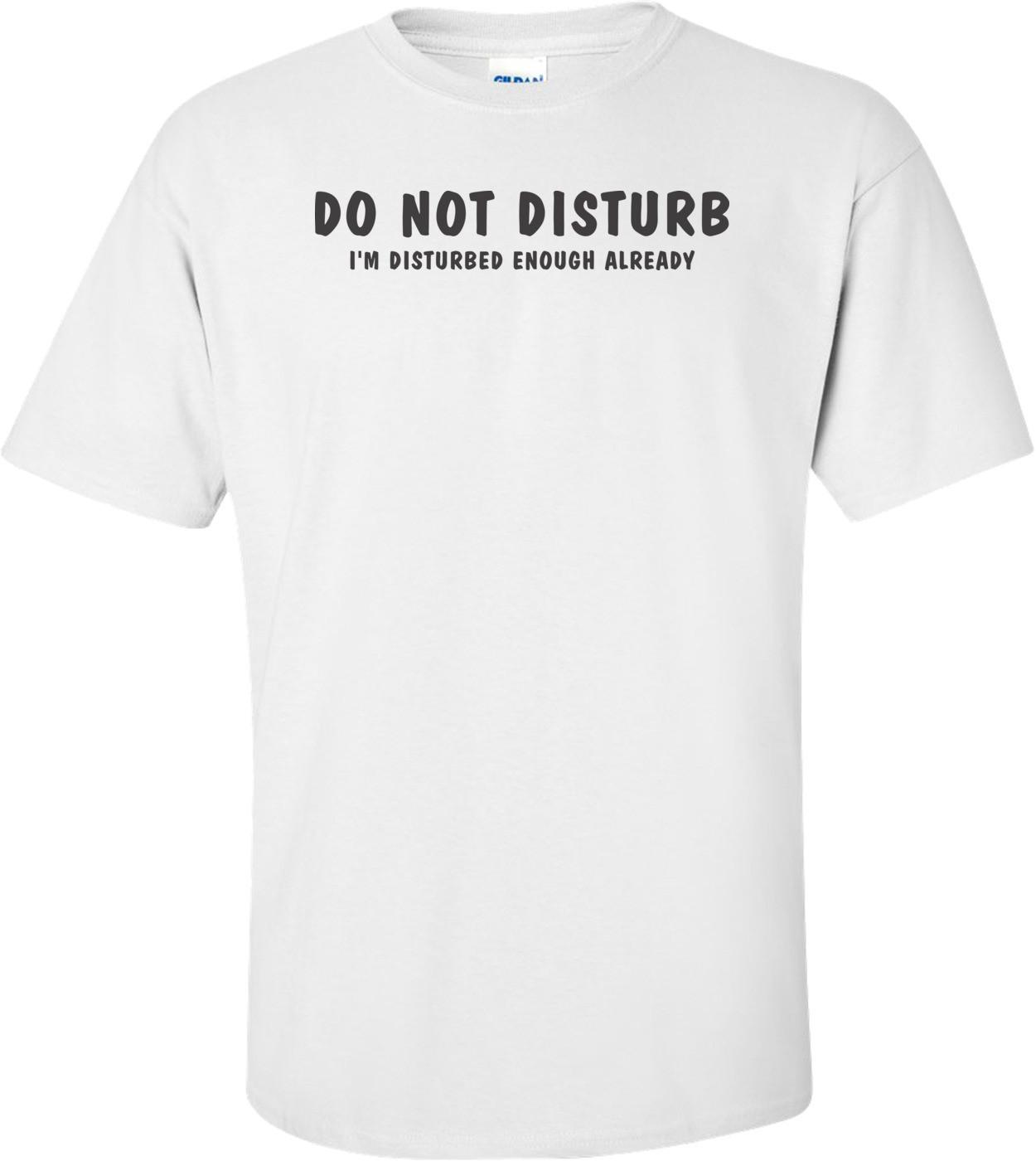 Do Not Disturb I'm Disturbed Enough Already
