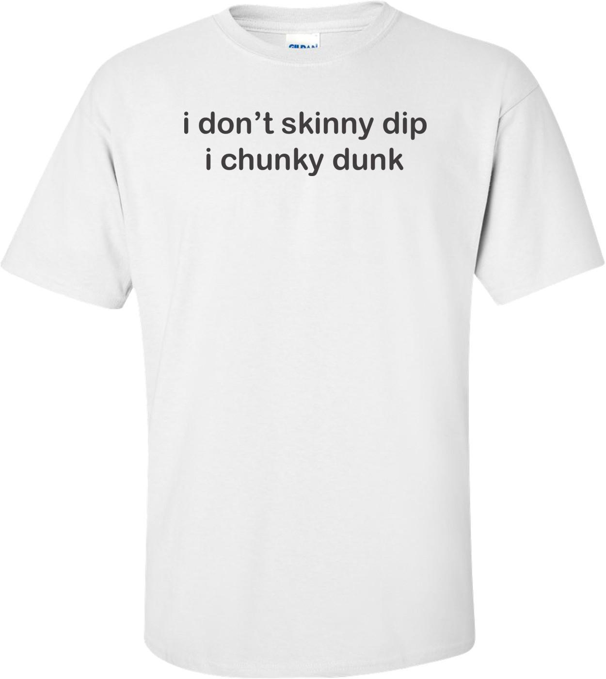 I Don't Skinny Dip I Chunky Dunk
