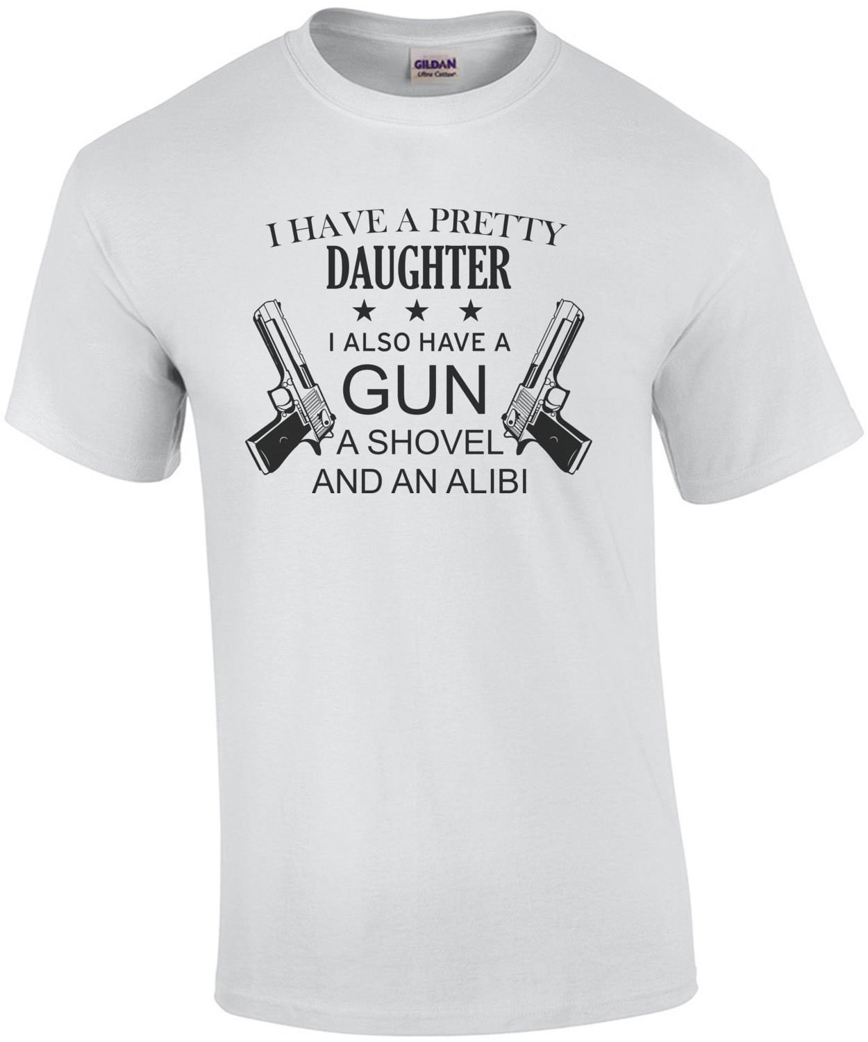 I have a pretty daughter. I also have a gun, a shovel, and an alibi - funny father daughter
