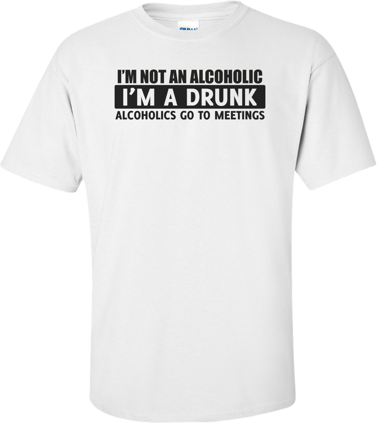 I'm Not An Alcoholic, I'm A Drunk