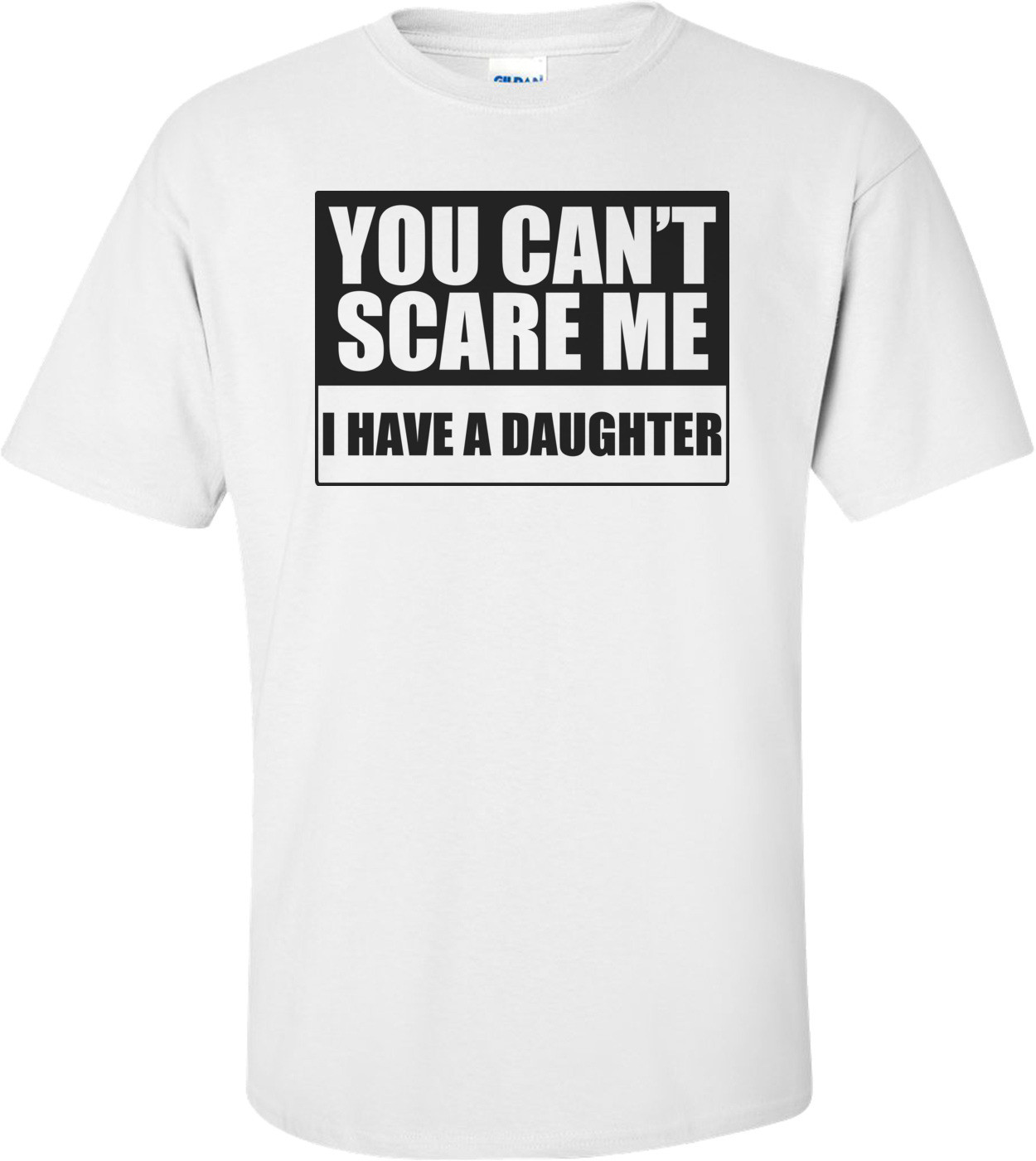You Can't Scare Me, I Have A Daughter Funny