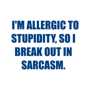 I'M ALLERGIC TO STUPIDITY, SO I BREAK OUT IN SARCASM.