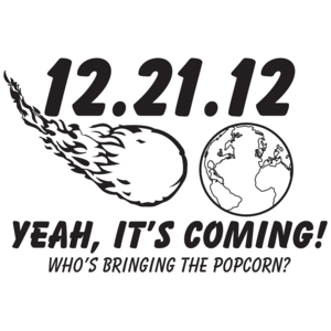12.21.12 Yeah, It's Coming! Who's Bringing The Popcorn?