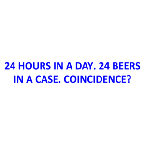 24 HOURS IN A DAY. 24 BEERS IN A CASE. COINCIDENCE?