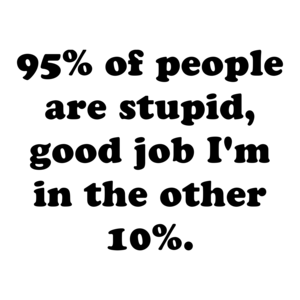 95% of people are stupid, good job I'm in the other 10%.