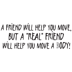 A Friend Will Help You Move But A Real Friend Will Help You Move A Body