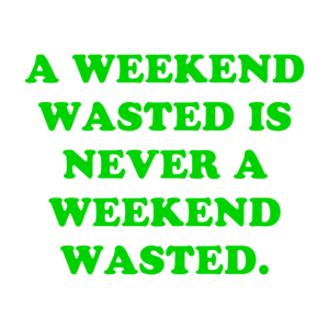 A WEEKEND WASTED IS NEVER A WEEKEND WASTED.