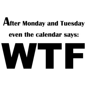 After Monday And Tuesday Even The Calendar Says: Wtf Funny