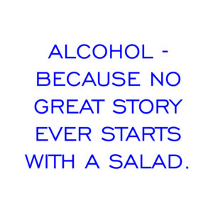 ALCOHOL - BECAUSE NO GREAT STORY EVER STARTS WITH A SALAD.