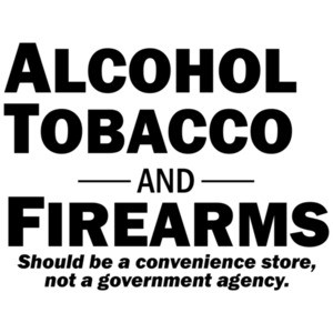 Alcohol Tobacco and Firearms...