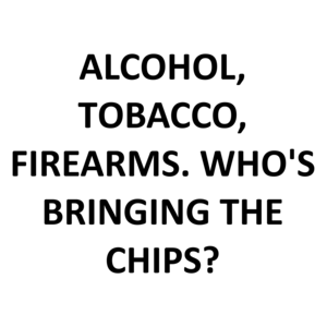 ALCOHOL, TOBACCO, FIREARMS. WHO'S BRINGING THE CHIPS?