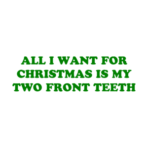 ALL I WANT FOR CHRISTMAS IS MY TWO FRONTTH