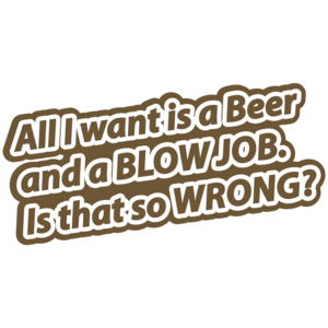 All I Want Is A Beer And A Blow Job. Is That So Wrong