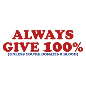 Always Give 100 Percent, Unless You're Giving Blood