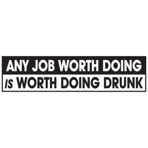 Any Job Worth Doing Is Worth Doing Drunk