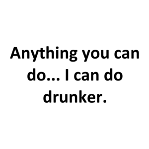 Anything you can do... I can do drunker.