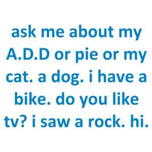 ask me about my A.D.D or pie or my cat. a dog. i have a bike. do you like tv? i saw a rock. hi.