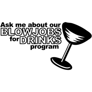 Ask Me About Our Blowjobs For Drinks Program