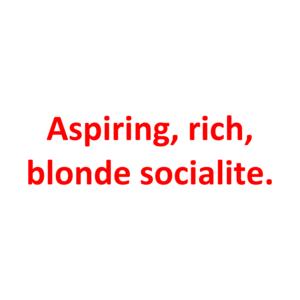 Aspiring, Rich, Blonde Socialite.