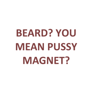 BEARD? YOU MEAN PUSSY MAGNET?