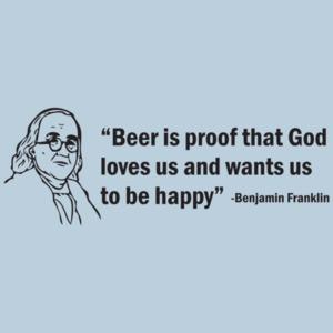 Beer Is Proof That God Loves Us And Wants Us To Be Happy! The Ben Franklin