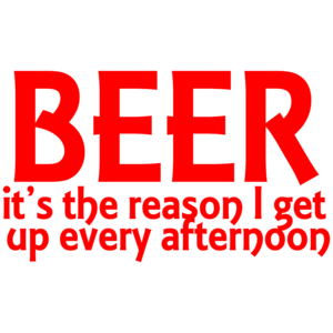 Beer It's The Reason I Get Up Every Afternoon Funny Drinking