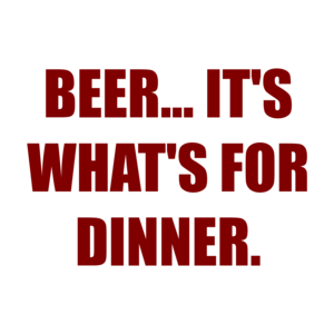 BEER... IT'S WHAT'S FOR DINNER.