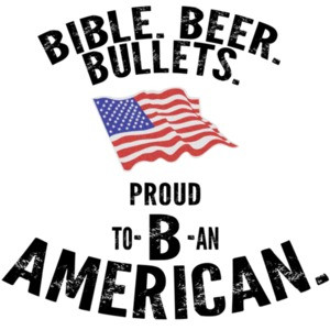 Bible. Beer. Bullets. Proud to B an American. Pro Gun