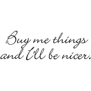 Buy Me Things And I'll Be Nicer