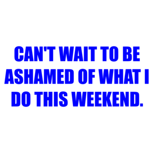 CAN'T WAIT TO BE ASHAMED OF WHAT I DO THIS WEEKEND.