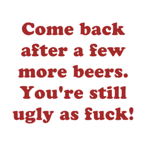 Come back after a few more beers. You're still ugly as fuck!