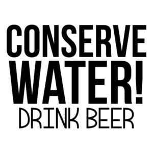 Conserve Water! Drink Beer