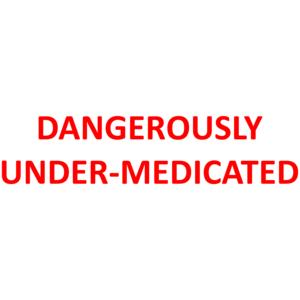 DANGEROUSLY UNDER-MEDICATED