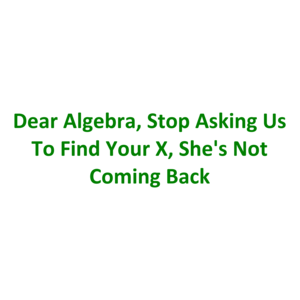 Dear Algebra, Stop Asking Us To Find Your X, She's Not Coming Back