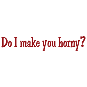 Do I Make You Horny?