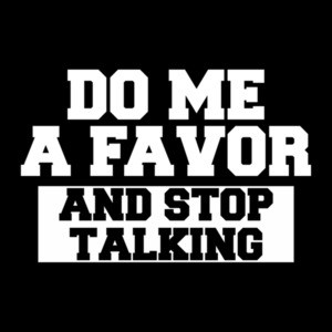 Do Me a Favor And Stop Talking
