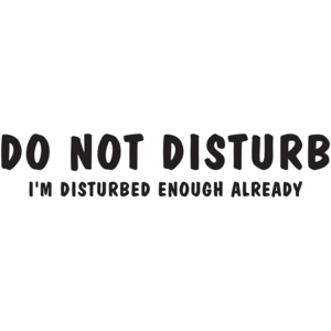 Do Not Disturb I'm Disturbed Enough Already