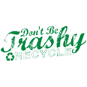 Don't Be Trashy Recycle