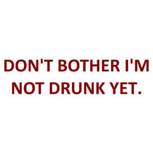 DON'T BOTHER I'M NOT DRUNK YET.
