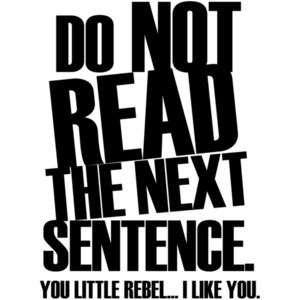 DON'T READ THE NEXT SENTENCE. You little rebel... I like you.