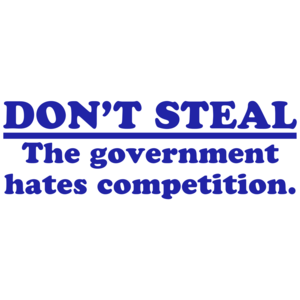 Don't Steal.  The Government Hates Competition