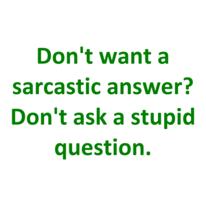 Don't want a sarcastic answer? Don't ask a stupid question.