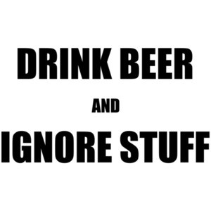 Drink Beer and Ignore Stuff Drinking