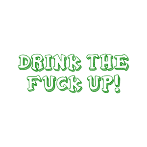 DRINK THE FUCK UP!