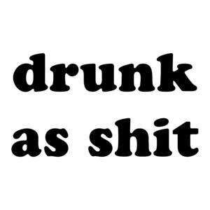 drunk as shit