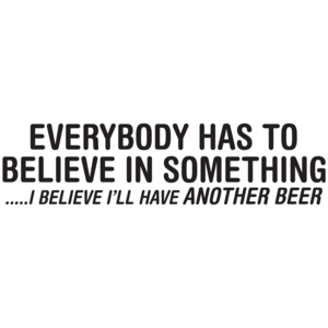Everybody Has To Believe In Something I Believe I'll Have Another Beer