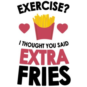 Exercise? I thought you said extra fries. Funny