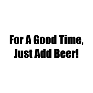 For A Good Time, Just Add Beer!