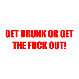 GET DRUNK OR GET THE FUCK OUT!