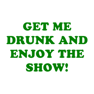 GET ME DRUNK AND ENJOY THE SHOW!